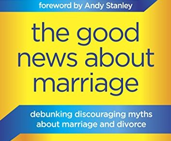 The Good News About Marriage Debunking Discouraging Myths about Marriage and Divorce - The Good News About Marriage: Debunking Discouraging Myths about Marriage and Divorce