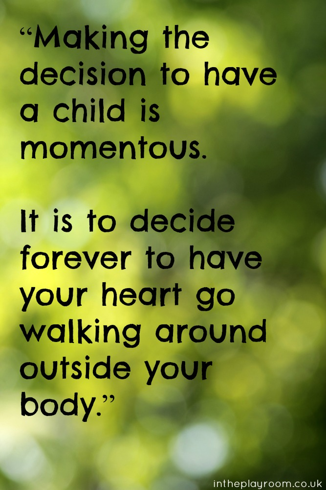 """Making the decision to have a child is momentous. It is to decide forever to have your heart go walking around outside your body."""