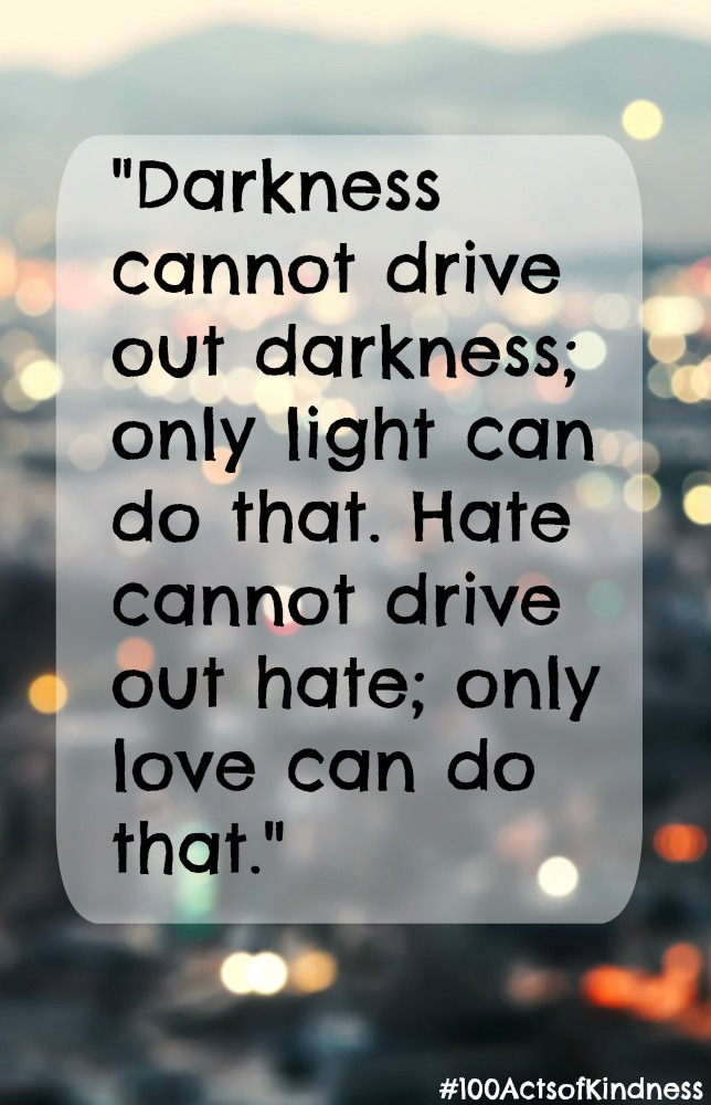 Darkness cannot drive out darkness; only light can do that. Hate cannot drive out hate; only love can do that. Dr Martin Luther King Jr