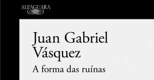 A Forma das Ruínas - Juan Gabriel Vázquez (Alfaguara, 2017)