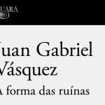 A Forma das Ruínas – Juan Gabriel Vázquez (Alfaguara, 2017)