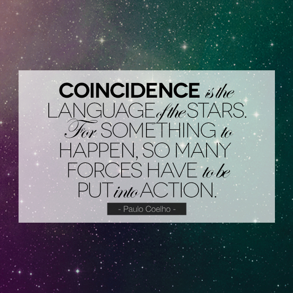 """Coincidence is the language of the stars. For something to happen, so many forces have to be put into action."" - Paulo Coelho"