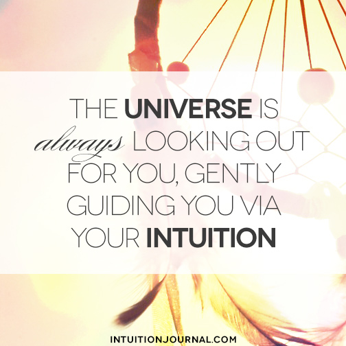 The universe is always looking out for you, gently guiding you via your intuition