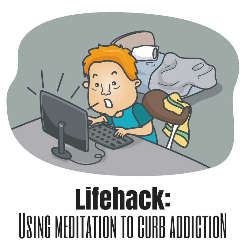 Lifehack: Using Meditation to Curb Addiction (of all kinds)