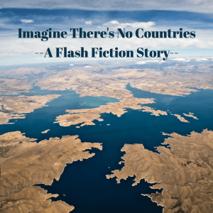 Imagine There's No Countries – Flash Fiction