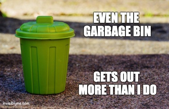 "An InvisiblyMe meme. A tiny toy garbage bin on the pavement outside. To the right it reads ""even the garbage bin gets out more than I do""."