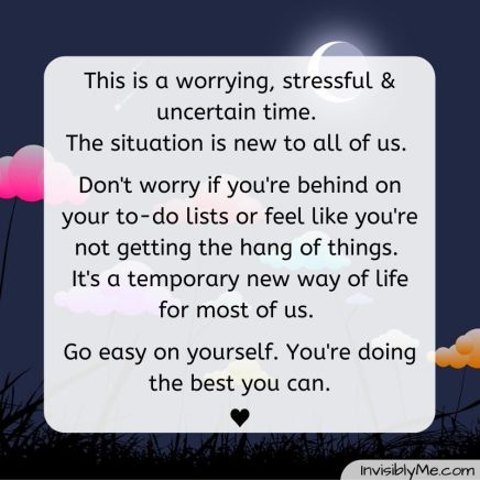 """This is a worrying, stressful and uncertain time. The situation is new to all of us. Don't worry if you're behind on your to-do lists or feel like you're not getting the hand of things. It's a temporary way of life for most of us. Go easy on yourself. You're doing the best you can"". This quote is against a dark background with multicoloured clouds. The InvisiblyMe title is at the bottom."
