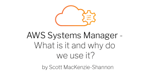 AWS Systems manager What is it and why do we use it? bu Scott MacKenzie Shannon
