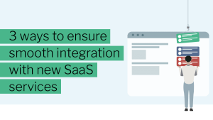3 ways o ensure smooth migration with new SaaS sevices