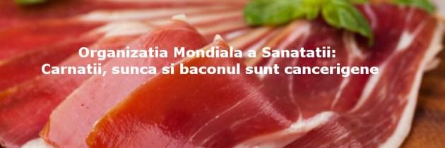 Organizatia Mondiala a Sanatatii: Carnatii, sunca si baconul sunt cancerigene