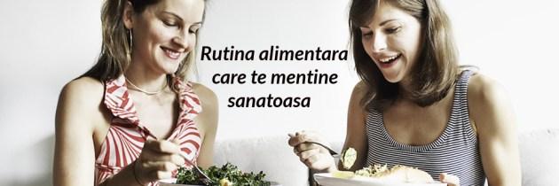 Rutina alimentara care te mentine sanatoasa