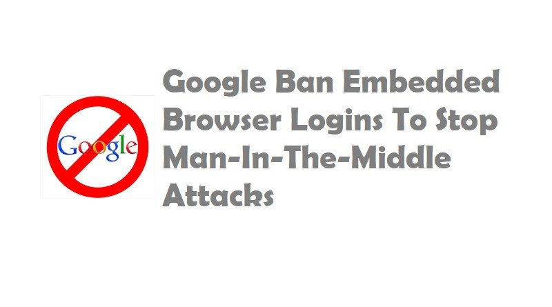 Google Ban Embedded Browser Logins To Stop Man-In-The-Middle Attacks