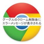グーグルのクロームが削除できない!PC再起動の度にエラーが出る原因と対処法は。