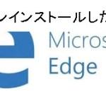 マイクロソフトのEdgeをアンインストールしたい!再インストールも視野に入れた対処法は。