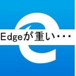 MicrosoftのEdgeの動作が重くて遅い!原因と対処方法は。