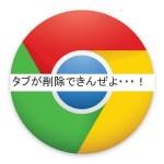 グーグルのクロームのタブが削除できない!原因と対処法は。