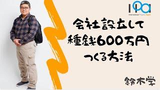 【IPAチャンネル】(鈴木vol.32)会社設立して種銭600万円をつくる方法