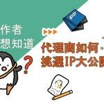 創作者好想知道 代理商如何挑選IP大公開?