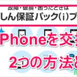 あんしん保証パックでiphoneを交換する2つの方法とは?