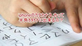iphoneのカタカナ入力って半角カタカナに出来るの?