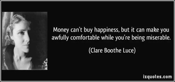 quote-money-can-t-buy-happiness-but-it-can-make-you-awfully-comfortable-while-you-re-being-miserable-clare-boothe-luce-115525