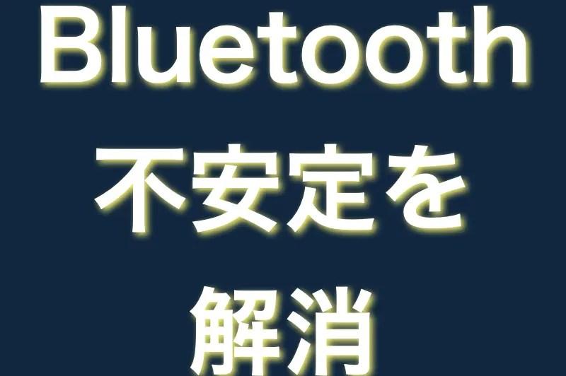 bluetoothの不安定を解消