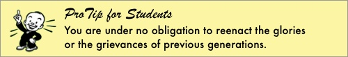 ProTip for Students: You are under no obligation to reenact the glories or the grievances of previous generations.