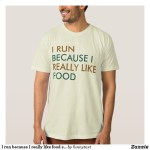 I Run Because I Really Like Food Shirts