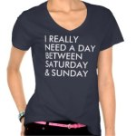 I really need a day between Saturday and Sunday Shirts