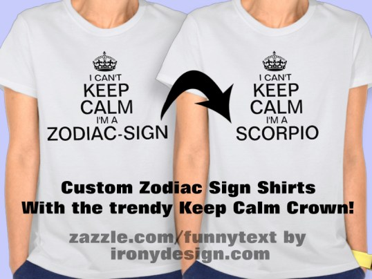 "I Can't Keep Calm I'm a Enter Zodiac Sign personalize Shirts and T-Shirts : I can't keep calm I'm a Aries, Taurus, Gemini, Cancer, Leo, Virgo, Libra, Scorpio, Sagittarius, Capricorn, Aquarius, and Pisces. Enter your Zodiac Sign!. Change ""Zodiac-Sign"" to your own zodiac sign. Keep Calm propaganda slogan. With the Tudor Crown, also known as the King's Crown or Imperial Crown. Fully customizable.  See All Our Keep Calm Shirts Here!  All these shirts are available for Males, Females, and Kids! Once you click on a Shirt, just scroll a bit and where it says ""See all Styles"" click on it and see all available shirts! You can also customize and personalize them!"
