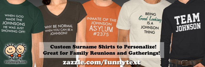 "Custom Family Reunion Surname Shirts. All about Families! Shirts and T-Shirts - Great for Family gatherings and family reunions or even everyday! Simply type in any surname to personalize it. You can also click on ""Customize it"" to change the font, color, and size! Fully customizable. Personalize it and have fun!. See All Funny Text Shirts Here! All these shirts are available for Males, Females, and Kids! Once you click on a Shirt, just scroll a bit and where it says ""See all Styles"" click on it and see all available shirts! You can also customize and personalize them!"