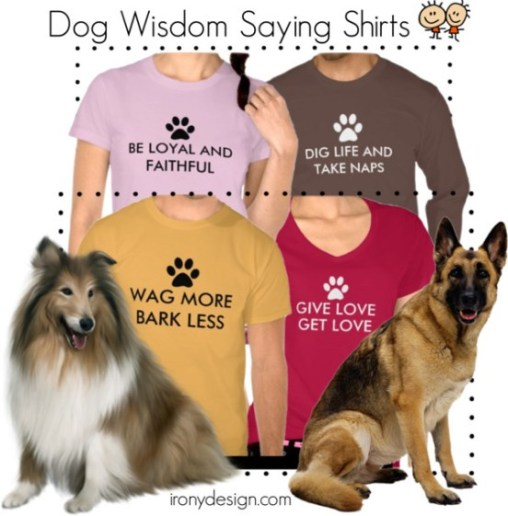"""Dog Wisdom Shirts and T-Shirts. Your dog is full of everyday life wisdom. Here are four that I love and made on Shirts! """"Be Loyal and Faithful"""", """"Dig Life and Take Naps"""", """" Wag More, Bark Less"""", """" and """"Give Love, Get Love"""".  All these Fun dog lover saying / quote come with a white and/or black paw print. All can be customized and personalized. All Shirts are available for Men, Women and Children."""