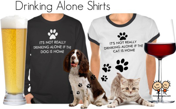 "Not Drinking Alone Dog Cat Shirts! Choose between ""It's not really drinking alone if the cat is home"" and ""It's not really drinking alone if the dog is home""!"