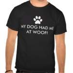 My Dog Had Me At Woof Shirts