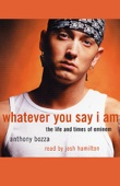 Anthony Bozza - Whatever You Say I Am: The Life and Times of Eminem  artwork