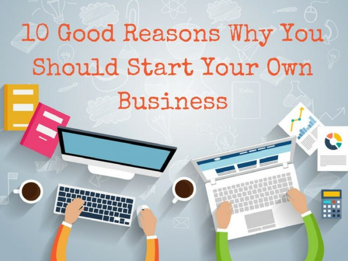 10 Good Reasons Why You Should Start Your Own Business