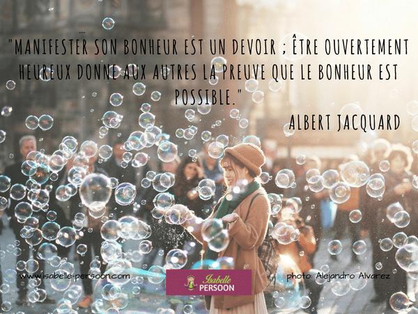 """""""Manifester son bonheur est un devoir ; être ouvertement heureux donne aux autres la preuve que le bonheur est possible."""" Albert Jacquard"""