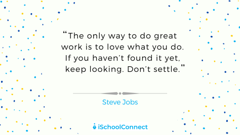 """The only way to do great work is to love what you do. If you haven't found it yet, keep looking. Don't settle."" - Steve Jobs"