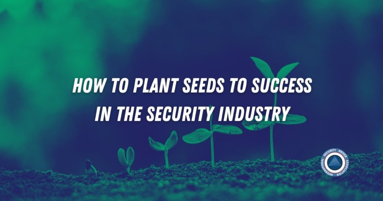 How to Plant Seeds to Success in the Security Industry