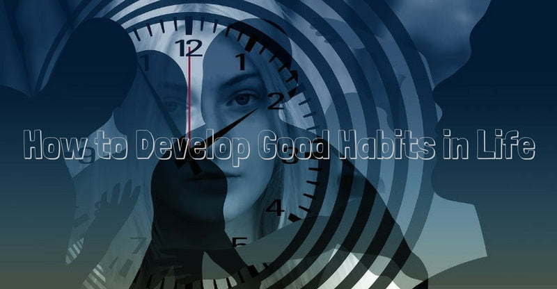 how to develop good habits in life