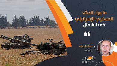 Photo of ما وراء الحشد العسكري الإسرائيلي في الشمال
