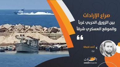 Photo of صراع الإرادات..بين الزورق الحربي غرباً والموقع العسكري شرقاً