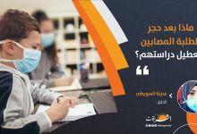 Photo of ماذا بعد حجر الطلبة المصابين وتعطيل دراستهم؟