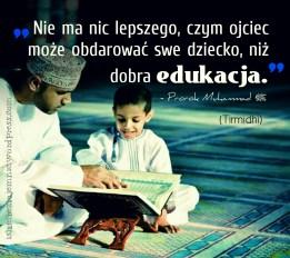 Nie ma nic lepszego, czym ojciec moze obdarowac swoje dziecko, niz dobra edukacja. -Prorok Muhammad (saw)