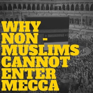 Why Non Muslims cannot enter Mecca
