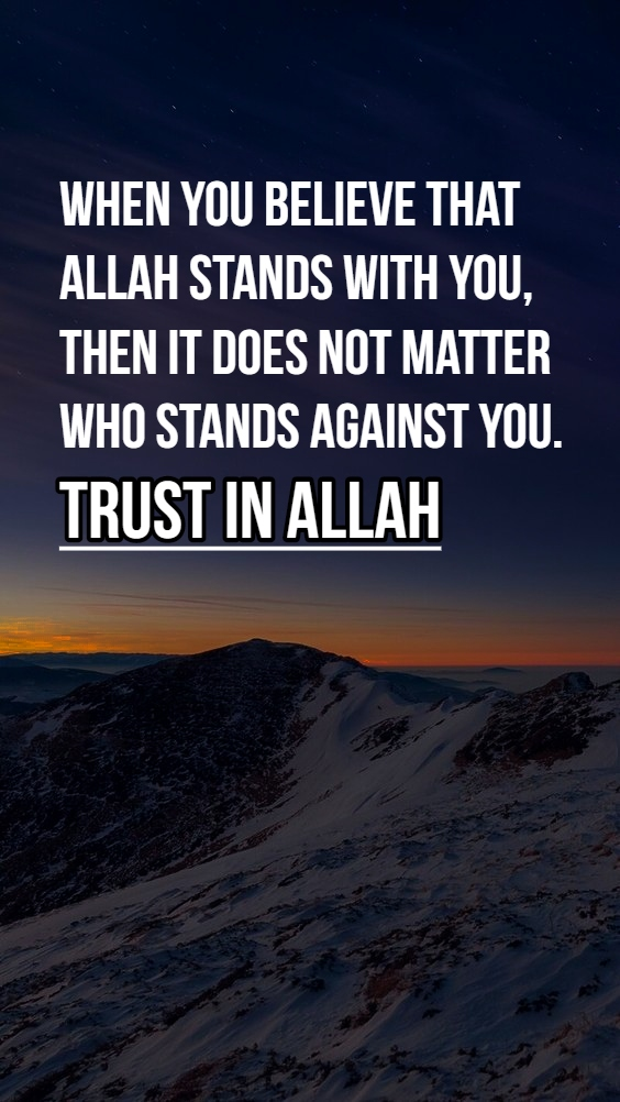 When you believe that ALLAH stands with you, then it does not matter who stands against you. TRUST IN ALLAH