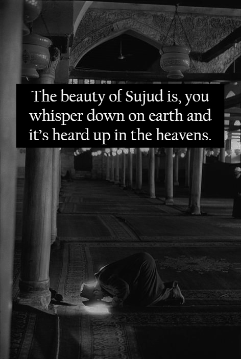 The beauty of 'sujud' is, you whisper down on earth and it's heard up in the heavens.