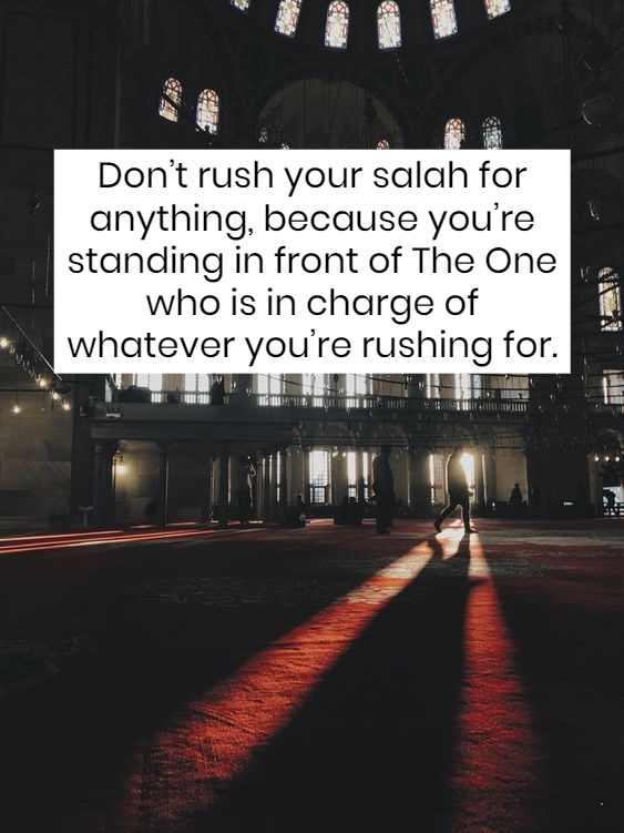 Don't rush salah for anything, because you're standing in front of the ONE who is in charge of whatever you're rushing for.