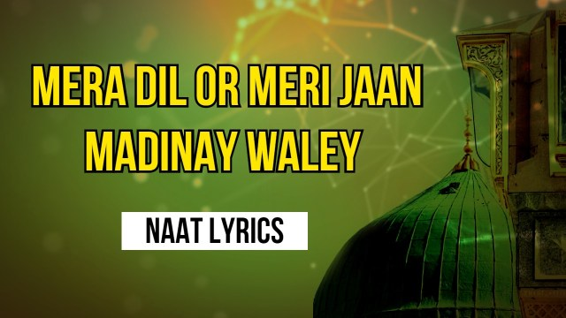 Mera Dil Or Meri Jaan Madinay Waley - Naat Lyrics in Urdu