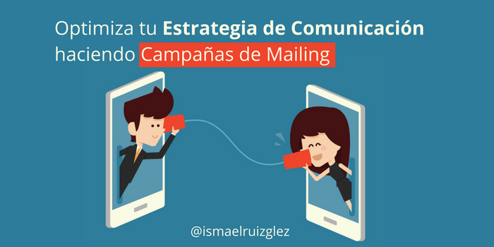 ¿Cómo optimizar mi Estrategia de Comunicación haciendo campañas de Mailing?